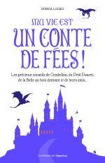 Ma vie est un conte de fées ! Les précieux conseils de Cendrillon, du Petit Poucet et de leurs amis…