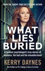 What Lies Buried. A forensic psychologist's true stories of madness, the bad and the misunderstood
